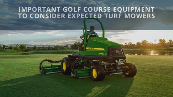 Important Golf Course Equipment to Consider Expected Turf Mowers