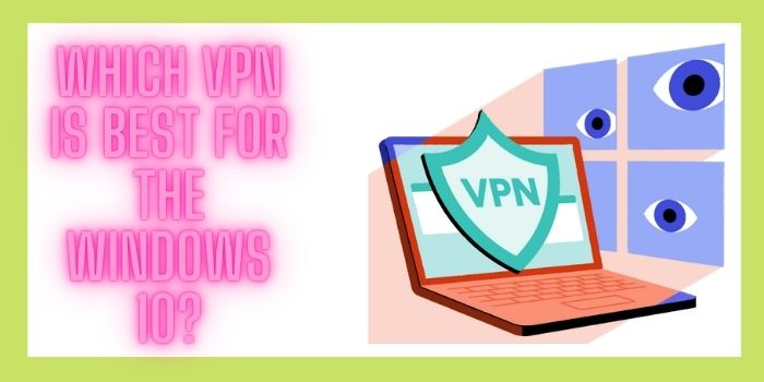 Which VPN Is Best For The Windows 10?